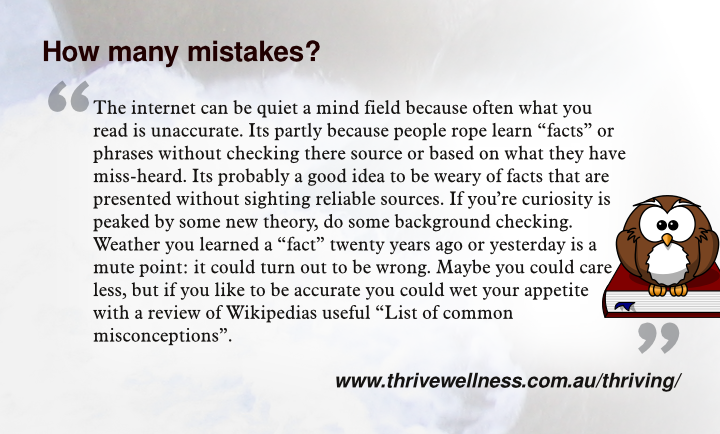 The internet can be quiet a mind field because often what you read is unaccurate. Its partly because people rope learn facts or phrases without checking there source or based on what they have miss-heard. Its probably a good idea to be weary of facts that are presented without sighting reliable sources. If you're curiosity is peaked by some new theory, do some background checking. Weather you learned a fact twenty years ago or yesterday is a mute point: it could turn out to be wrong. Maybe you could care less, but if you like to be accurate you could wet your appetite with a review of Wikipedias useful List of common misconceptions.